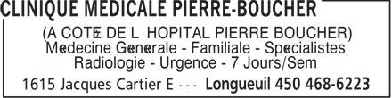 Clinique Médicale Pierre-Boucher (450-468-6223) - Annonce illustrée======= - Médecine Générale - Familiale - Spécialistes Radiologie - Urgence - 7 Jours/Sem (À CÔTÉ DE L'HÔPITAL PIERRE BOUCHER) Médecine Générale - Familiale - Spécialistes Radiologie - Urgence - 7 Jours/Sem (À CÔTÉ DE L'HÔPITAL PIERRE BOUCHER)
