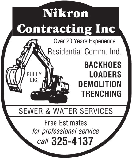 Nikron Contracting Inc (705-325-4137) - Display Ad - Residential Comm. Ind. BACKHOES FULLY LOADERS LIC. DEMOLITION TRENCHING SEWER & WATER SERVICES Free Estimates for professional service call 325-4137 Over 20 Years Experience Residential Comm. Ind. BACKHOES FULLY LOADERS Over 20 Years Experience LIC. DEMOLITION TRENCHING SEWER & WATER SERVICES Free Estimates for professional service call 325-4137