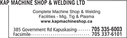 Kap Machine Shop & Welding Ltd (705-335-6003) - Display Ad - KAP MACHINE SHOP & WELDING LTD Complete Machine Shop & Welding Facilities - Mig, Tig & Plasma www.kapmachineshop.ca 385 Government Rd Kapuskasing------- 705 335-6003 705 337-6101 Facsimile-----------------------------