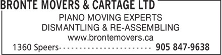 Bronte Movers & Cartage Ltd (905-847-9638) - Display Ad - PIANO MOVING EXPERTS DISMANTLING & RE-ASSEMBLING www.brontemovers.ca  PIANO MOVING EXPERTS DISMANTLING & RE-ASSEMBLING www.brontemovers.ca  PIANO MOVING EXPERTS DISMANTLING & RE-ASSEMBLING www.brontemovers.ca  PIANO MOVING EXPERTS DISMANTLING & RE-ASSEMBLING www.brontemovers.ca  PIANO MOVING EXPERTS DISMANTLING & RE-ASSEMBLING www.brontemovers.ca  PIANO MOVING EXPERTS DISMANTLING & RE-ASSEMBLING www.brontemovers.ca  PIANO MOVING EXPERTS DISMANTLING & RE-ASSEMBLING www.brontemovers.ca  PIANO MOVING EXPERTS DISMANTLING & RE-ASSEMBLING www.brontemovers.ca
