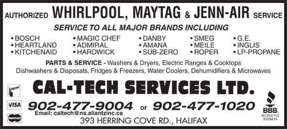 Cal-Tech Services Ltd (902-477-9004) - Display Ad - SERVICE AUTHORIZED WHIRLPOOL, MAYTAG & JENN-AIR SERVICE TO ALL MAJOR BRANDS INCLUDING MAGIC CHEF  BOSCH DANBY SMEG G.E. ADMIRAL  HEARTLAND AMANA MEILE INGLIS HARDWICK  KITCHENAID SUB-ZERO ROPER LP-PROPANE PARTS & SERVICE - Washers & Dryers, Electric Ranges & Cooktops Dishwashers & Disposals, Fridges & Freezers, Water Coolers, Dehumidifiers & Microwaves or 902-477-1020 393 HERRING COVE RD., HALIFAX 902-477-9004