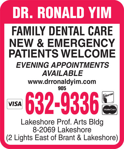 Yim Ronald Dr (905-632-9336) - Annonce illustrée======= - DR. RONALD YIM FAMILY DENTAL CARE NEW & EMERGENCY PATIENTS WELCOME EVENING APPOINTMENTS AVAILABLE www.drronaldyim.com 905 632-9336 Lakeshore Prof. Arts Bldg 8-2069 Lakeshore (2 Lights East of Brant & Lakeshore)