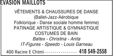 Evasion Maillots (418-549-2558) - Annonce illustrée======= - (Ballet-Jazz-Aérobique Folklorique - Danse sociale homme femme) PATINAGE ARTISTIQUE & GYMNASTIQUE VÊTEMENTS & CHAUSSURES DE DANSE COSTUMES DE BAIN Baltex - Christina - Anita IT-Figures - Speedo - Louis Garneau VÊTEMENTS & CHAUSSURES DE DANSE (Ballet-Jazz-Aérobique Folklorique - Danse sociale homme femme) PATINAGE ARTISTIQUE & GYMNASTIQUE COSTUMES DE BAIN Baltex - Christina - Anita IT-Figures - Speedo - Louis Garneau