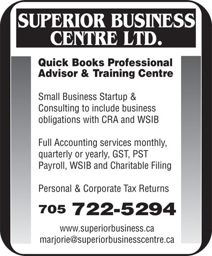 Superior Business Centre Ltd (705-722-5294) - Display Ad - Quick Books Professional Advisor & Training Centre Small Business Startup & Consulting to include business obligations with CRA and WSIB Full Accounting services monthly, quarterly or yearly, GST, PST Payroll, WSIB and Charitable Filing Personal & Corporate Tax Returns 705 722-5294 www.superiorbusiness.ca