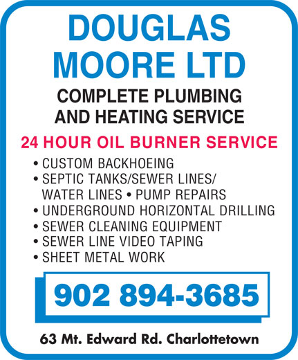 Moore Douglas Ltd (902-894-3685) - Annonce illustrée======= - DOUGLAS MOORE LTD COMPLETE PLUMBING AND HEATING SERVICE 24 HOUR OIL BURNER SERVICE CUSTOM BACKHOEING SEPTIC TANKS/SEWER LINES/ WATER LINES   PUMP REPAIRS UNDERGROUND HORIZONTAL DRILLING SEWER CLEANING EQUIPMENT SEWER LINE VIDEO TAPING SHEET METAL WORK 902 894-3685 63 Mt. Edward Rd. Charlottetown