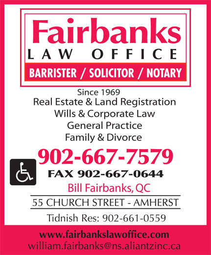 Fairbanks Law Office (902-667-7579) - Display Ad - Since 1969 Real Estate & Land Registration Wills & Corporate Law General Practice Family & Divorce 902-667-7579 FAX 902-667-0644 Bill Fairbanks, QC Tidnish Res: 902-661-0559