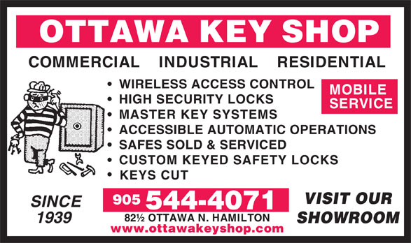 Ottawa Key Shop (905-544-4071) - Annonce illustrée======= - 82½ OTTAWA N. HAMILTON 1939 SHOWROOM www.ottawakeyshop.com OTTAWA KEY SHOP COMMERCIAL    INDUSTRIAL    RESIDENTIAL WIRELESS ACCESS CONTROL MOBILE HIGH SECURITY LOCKS SERVICE MASTER KEY SYSTEMS ACCESSIBLE AUTOMATIC OPERATIONS SAFES SOLD & SERVICED CUSTOM KEYED SAFETY LOCKS KEYS CUT VISIT OUR 905 SINCE 544-4071 82½ OTTAWA N. HAMILTON 1939 SHOWROOM www.ottawakeyshop.com OTTAWA KEY SHOP COMMERCIAL    INDUSTRIAL    RESIDENTIAL WIRELESS ACCESS CONTROL MOBILE HIGH SECURITY LOCKS SERVICE MASTER KEY SYSTEMS ACCESSIBLE AUTOMATIC OPERATIONS SAFES SOLD & SERVICED CUSTOM KEYED SAFETY LOCKS KEYS CUT VISIT OUR 905 SINCE 544-4071