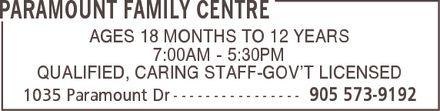Paramount Family Centre (905-573-9192) - Display Ad - PARAMOUNT FAMILY CENTRE AGES 18 MONTHS TO 12 YEARS 7:00AM 5:30PM QUALIFIED, CARING STAFF-GOV¿T LICENSED 1035 Paramount Dr 905 573-9192 PARAMOUNT FAMILY CENTRE AGES 18 MONTHS TO 12 YEARS 7:00AM 5:30PM QUALIFIED, CARING STAFF-GOV¿T LICENSED 1035 Paramount Dr 905 573-9192