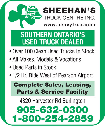 Sheehan's Truck Centre Inc (905-632-0300) - Display Ad - SHEEHAN S TRUCK CENTRE INC. www.heavytrux.com SOUTHERN ONTARIO S USED TRUCK DEALER Over 100 Clean Used Trucks In Stock All Makes, Models & Vocations Used Parts in Stock 1/2 Hr. Ride West of Pearson Airport Complete Sales, Leasing, Parts & Service Facility 4320 Harvester Rd Burlington 905-632-0300 1-800-254-2859