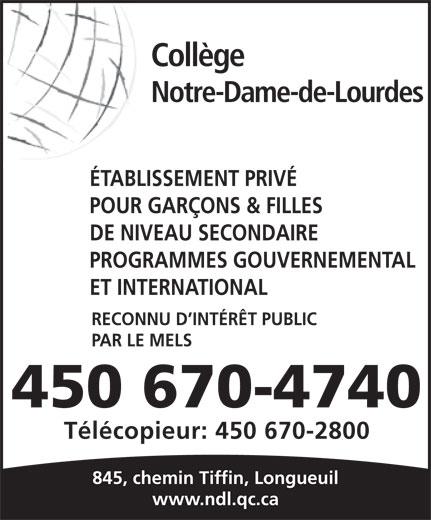 Collège Notre-Dame-de-Lourdes (450-670-4740) - Annonce illustrée======= - Collège Notre-Dame-de-Lourdes ÉTABLISSEMENT PRIVÉ POUR GARÇONS & FILLES DE NIVEAU SECONDAIRE PROGRAMMES GOUVERNEMENTAL ET INTERNATIONAL RECONNU D INTÉRÊT PUBLIC PAR LE MELS 450 670-4740 Télécopieur: 450 670-2800 845, chemin Tiffin, Longueuil www.ndl.qc.ca POUR GARÇONS & FILLES DE NIVEAU SECONDAIRE PROGRAMMES GOUVERNEMENTAL ET INTERNATIONAL RECONNU D INTÉRÊT PUBLIC PAR LE MELS 450 670-4740 Télécopieur: 450 670-2800 845, chemin Tiffin, Longueuil www.ndl.qc.ca Collège ÉTABLISSEMENT PRIVÉ Notre-Dame-de-Lourdes