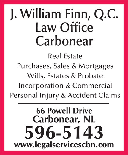 Finn J William (709-596-5143) - Annonce illustrée======= - Purchases, Sales & Mortgages J. William Finn, Q.C. Law Office Real Estate Wills, Estates & Probate Incorporation & Commercial Carbonear 66 Powell Drive Carbonear, NL 596-5143 www.legalservicescbn.com Personal Injury & Accident Claims