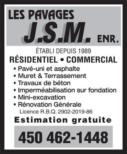 Les Pavages J S M Enr (450-462-1448) - Annonce illustrée======= - ÉTABLI DEPUIS 1989 RÉSIDENTIEL   COMMERCIAL Pavé-uni et asphalte Muret & Terrassement Travaux de béton Imperméabilisation sur fondation Mini-excavation Rénovation Générale Licence R.B.Q. 2902-2019-86 Estimation gratuite 450 462-1448