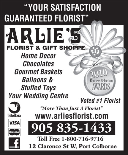 Arlie's Florist & Gift Shoppe (905-835-1433) - Annonce illustrée======= - YOUR SATISFACTION GUARANTEED FLORIST FLORIST & GIFT SHOPPE Home Decor Chocolates Gourmet Baskets Balloons & Stuffed Toys Your Wedding Centre Voted #1 Florist More Than Just A Florist www.arliesflorist.com 905 835-1433 Toll Free 1-800-716-9716 12 Clarence St W, Port Colborne YOUR SATISFACTION GUARANTEED FLORIST FLORIST & GIFT SHOPPE Home Decor Chocolates Gourmet Baskets Balloons & Stuffed Toys Your Wedding Centre Voted #1 Florist More Than Just A Florist www.arliesflorist.com 905 835-1433 Toll Free 1-800-716-9716 12 Clarence St W, Port Colborne