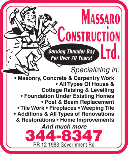 Massaro Construction Ltd (807-344-8347) - Annonce illustrée======= - Serving Thunder Bay For Over 70 Years! Specializing in: Masonry, Concrete & Carpentry Work All Types Of House & Cottage Raising & Levelling Foundation Under Existing Homes Post & Beam Replacement Tile Work   Fireplaces   Weeping Tile Additions & All Types of Renovations & Restorations   Home Improvements And much more 344-8347 RR 12 1983 Government Rd Serving Thunder Bay For Over 70 Years! Specializing in: Masonry, Concrete & Carpentry Work All Types Of House & Cottage Raising & Levelling Foundation Under Existing Homes Post & Beam Replacement Tile Work   Fireplaces   Weeping Tile Additions & All Types of Renovations & Restorations   Home Improvements And much more 344-8347 RR 12 1983 Government Rd