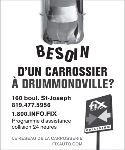 Fix Auto Drummondville (819-477-5956) - Annonce illustrée======= - BESOIN D UN CARROSSIER ÀDRUMMONDVILLE? 160 boul. St-Joseph 819.477.5956 1.800.INFO.FIX Programme d assistance collision 24 heures LE RÉSEAU DE LA CARROSSERIE FIXAUTO.COM
