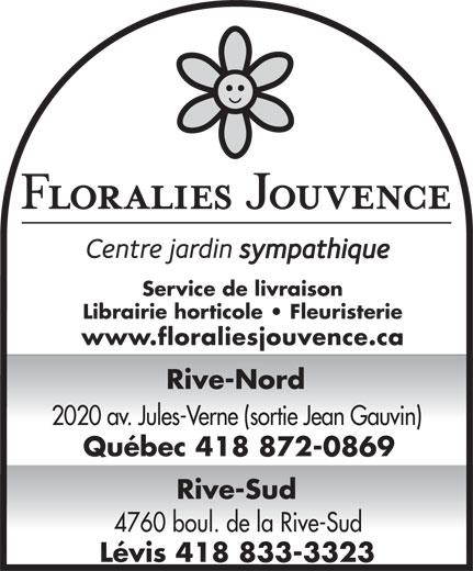 Centre Jardin Floralies Jouvence (418-872-0869) - Annonce illustrée======= - Service de livraison Librairie horticole   Fleuristerie www.floraliesjouvence.ca Rive-Nord 2020 av. Jules-Verne (sortie Jean Gauvin) Québec 418 872-0869 Rive-Sud 4760 boul. de la Rive-Sud Lévis 418 833-3323 Service de livraison Librairie horticole   Fleuristerie www.floraliesjouvence.ca Rive-Nord 2020 av. Jules-Verne (sortie Jean Gauvin) Québec 418 872-0869 Rive-Sud 4760 boul. de la Rive-Sud Lévis 418 833-3323
