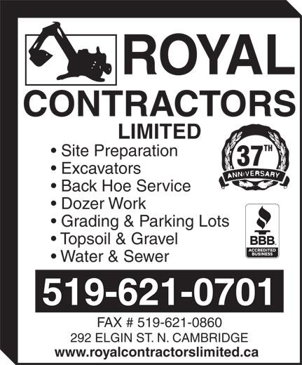 Royal Contractors Limited (519-621-0701) - Annonce illustrée======= - www.royalcontractorslimited.ca CONTRACTORS LIMITED TH Site Preparation 37 Excavators Back Hoe Service Dozer Work Grading & Parking Lots Topsoil & Gravel Water & Sewer 519-621-0701 FAX # 519-621-0860 292 ELGIN ST. N. CAMBRIDGE www.royalcontractorslimited.ca CONTRACTORS LIMITED TH Site Preparation 37 Excavators Back Hoe Service Dozer Work Grading & Parking Lots Topsoil & Gravel Water & Sewer 519-621-0701 FAX # 519-621-0860 292 ELGIN ST. N. CAMBRIDGE