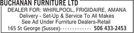 Buchanan Furniture Ltd (506-433-2453) - Display Ad - DEALER FOR: WHIRLPOOL, FRIGIDAIRE, AMANA Delivery - Set-Up & Service To All Makes See Ad Under Furniture Dealers-Retail DEALER FOR: WHIRLPOOL, FRIGIDAIRE, AMANA Delivery - Set-Up & Service To All Makes See Ad Under Furniture Dealers-Retail