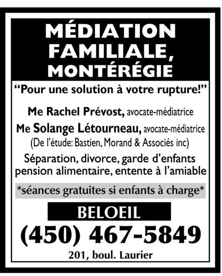 Bastien Morand & Associés Avocats (450-467-5849) - Annonce illustrée======= - MEDIATION FAMILIALE MONTEREGIE Pour une solution a votre rupture! Me Rachel Prevost, avocate mediatrice Me Solange Letourneau, avocate mediatrice (De l'etude: Bastien, Morand & Associes inc) Separation divorce garde d'enfants pension alimentaire entente a l'amiable SEANCES GRATUITES SI ENFANTS A CHARGE BELOEIL 450-467-5849 201, BOUL. LAURIER