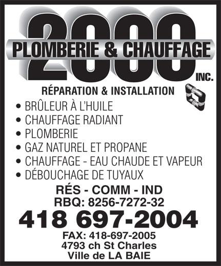 Plomberie & Chauffage 2000 Inc (418-697-2004) - Annonce illustrée======= - RÉPARATION & INSTALLATION BRÜLEUR À L HUILE CHAUFFAGE RADIANT PLOMBERIE GAZ NATUREL ET PROPANE CHAUFFAGE - EAU CHAUDE ET VAPEUR DÉBOUCHAGE DE TUYAUX RÉS - COMM - IND RBQ: 8256-7272-32 418 697-2004 FAX: 418-697-2005 4793 ch St Charles Ville de LA BAIE