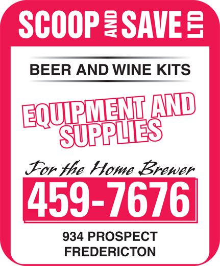 Scoop & Save Ltd (506-459-7676) - Display Ad - SAVE SCOOP AND LTD BEER AND WINE KITS EQUIPMENT AND EQUIPMENT ANDSUPPLIESSUPPLIES For the Home Brewer 459-7676 934 PROSPECT FREDERICTON