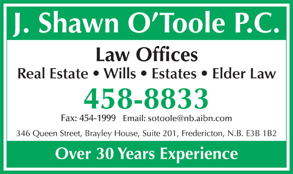 O'Toole Shawn (506-458-8833) - Annonce illustrée======= - J. Shawn O Toole P.C. Law Offices Real Estate   Wills   Estates   Elder Law 458-8833 Fax: 454-1999   Email: sotoole@nb.aibn.com 346 Queen Street, Brayley House, Suite 201, Fredericton, N.B. E3B 1B2 Over 30 Years Experience