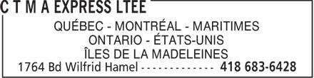 C T M A Express Ltée (418-683-6428) - Display Ad - QUÉBEC - MONTRÉAL - MARITIMES ONTARIO - ÉTATS-UNIS ÎLES DE LA MADELEINES  QUÉBEC - MONTRÉAL - MARITIMES ONTARIO - ÉTATS-UNIS ÎLES DE LA MADELEINES  QUÉBEC - MONTRÉAL - MARITIMES ONTARIO - ÉTATS-UNIS ÎLES DE LA MADELEINES  QUÉBEC - MONTRÉAL - MARITIMES ONTARIO - ÉTATS-UNIS ÎLES DE LA MADELEINES  QUÉBEC - MONTRÉAL - MARITIMES ONTARIO - ÉTATS-UNIS ÎLES DE LA MADELEINES  QUÉBEC - MONTRÉAL - MARITIMES ONTARIO - ÉTATS-UNIS ÎLES DE LA MADELEINES  QUÉBEC - MONTRÉAL - MARITIMES ONTARIO - ÉTATS-UNIS ÎLES DE LA MADELEINES  QUÉBEC - MONTRÉAL - MARITIMES ONTARIO - ÉTATS-UNIS ÎLES DE LA MADELEINES