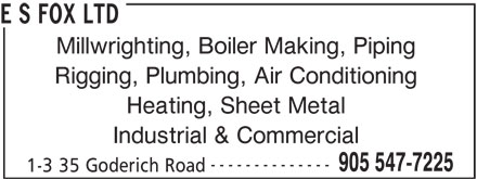 E S Fox Ltd (905-547-7225) - Display Ad - E S FOX LTD Millwrighting, Boiler Making, Piping Rigging, Plumbing, Air Conditioning Heating, Sheet Metal Industrial & Commercial -------------- 905 547-7225 1-3 35 Goderich Road