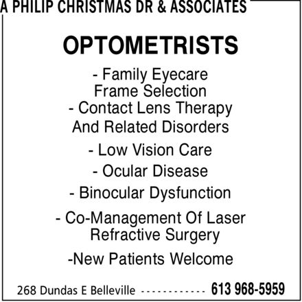 Philip Christmas Dr (613-968-5959) - Display Ad - A PHILIP CHRISTMAS DR & ASSOCIATES OPTOMETRISTS  Family Eyecare Frame Selection  Contact Lens Therapy And Related Disorders  Low Vision Care  Ocular Disease  Binocular Dysfunction  Co-Management Of Laser  Refractive Surgery -New Patients Welcome 268 Dundas E Belleville 613 968-5959