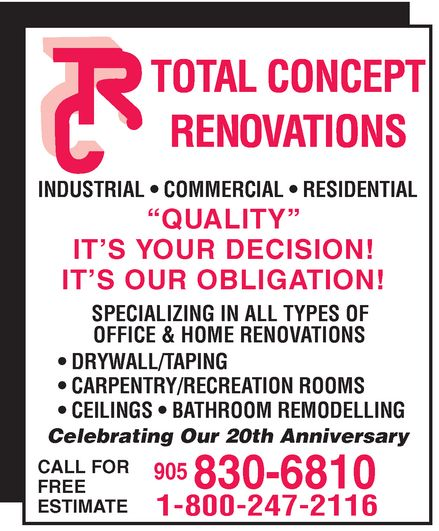 "Total Concept Renovations (905-830-6810) - Annonce illustrée======= - TOTAL CONCEPT RENOVATIONS  INDUSTRIAL  COMMERCIAL  RESIDENTIAL ""QUALITY"" IT'S YOUR DECISION! IT'S OUR OBLIGATION! SPECIALIZING IN ALL TYPES OF OFFICE & HOME RENOVATIONS  DRYWALL/TAPING  CARPENTRY/RECREATION ROOMS  CEILINGS  BATHROOM REMODELLING Celebrating Our 20th Anniversary CALL FOR FREE ESTIMATE 905 830-6810 1-800-247-2116"