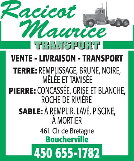 Racicot Maurice Transport (450-655-1782) - Annonce illustrée======= - VENTE - LIVRAISON - TRANSPORT REMPLISSAGE, BRUNE, NOIRE, TERRE: VENTE - LIVRAISON - TRANSPORT REMPLISSAGE, BRUNE, NOIRE, TERRE: MÊLÉE ET TAMISÉE CONCASSÉE, GRISE ET BLANCHE, PIERRE: ROCHE DE RIVIÈRE SABLE: À REMPLIR, LAVÉ, PISCINE, À MORTIER 461 Ch de Bretagne Boucherville 450 655-1782 MÊLÉE ET TAMISÉE CONCASSÉE, GRISE ET BLANCHE, PIERRE: ROCHE DE RIVIÈRE SABLE: À REMPLIR, LAVÉ, PISCINE, À MORTIER 461 Ch de Bretagne Boucherville 450 655-1782