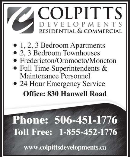 Colpitts Developments Ltd (506-451-1776) - Display Ad - DEVELOPMENTS RESIDENTIAL & COMMERCIAL 1, 2, 3 Bedroom Apartments 2, 3 Bedroom Townhouses Fredericton/Oromocto/Moncton Full Time Superintendents & Maintenance Personnel 24 Hour Emergency Service Phone:  506-451-1776 Toll Free:   1-855-452-1776 www.colpittsdevelopments.ca COLPITTS