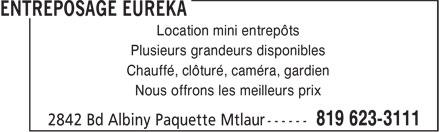 Entreposage Eureka (819-623-3111) - Display Ad - Location mini entrepôts Plusieurs grandeurs disponibles Chauffé, clôturé, caméra, gardien Nous offrons les meilleurs prix Location mini entrepôts Plusieurs grandeurs disponibles Chauffé, clôturé, caméra, gardien Nous offrons les meilleurs prix