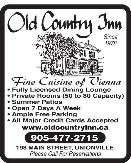 Old Country Inn Restaurant (905-477-2715) - Display Ad - Since 1978 Fine Cuisine of Vienna Fully Licensed Dining Lounge Private Rooms (50 to 80 Capacity) Summer Patios Open 7 Days A Week Ample Free Parking All Major Credit Cards Accepted www.oldcountryinn.ca 905-477-2715 198 MAIN STREET, UNIONVILLE Please Call For Reservations