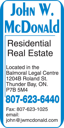 McDonald John W (807-623-6440) - Annonce illustrée======= - Residential Real Estate Located in the Balmoral Legal Centre 1204B Roland St. Thunder Bay, ON. P7B 5M4 807-623-6440 Fax: 807-623-1025 email: