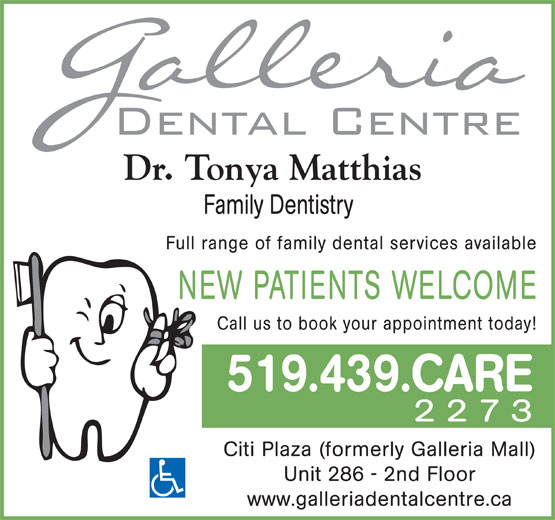 Galleria Dental Centre (519-439-2273) - Annonce illustrée======= - Dr. Tonya Matthias Family Dentistry Full range of family dental services available NEW PATIENTS WELCOME Call us to book your appointment today! 519.439.CARE 2273 Citi Plaza (formerly Galleria Mall) Unit 286 - 2nd Floor www.galleriadentalcentre.ca