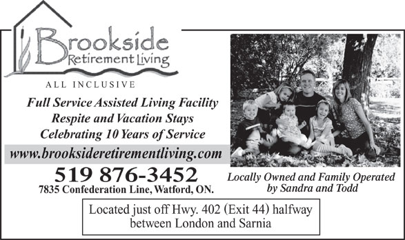Brookside Retirement Living (519-876-3452) - Annonce illustrée======= - ALL INCLUSIVE Full Service Assisted Living Facility Celebrating 10 Years of Service www.brooksideretirementliving.com Locally Owned and Family Operated 519 876-3452 by Sandra and Todd 7835 Confederation Line, Watford, ON. Located just off Hwy. 402 Exit 44 halfway between London and Sarnia Respite and Vacation Stays
