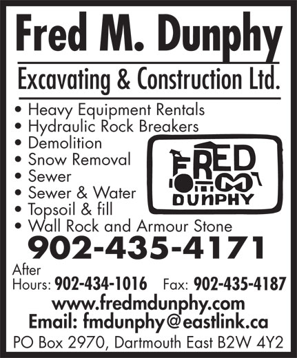 Fred M Dunphy Excavating And Construction Ltd (902-435-4171) - Display Ad - Heavy Equipment Rentals Hydraulic Rock Breakers Demolition Snow Removal Sewer Sewer & Water Topsoil & fill Wall Rock and Armour Stone 902-435-4171 After Hours: Fax: 902-434-1016 902-435-4187 www.fredmdunphy.com PO Box 2970, Dartmouth East B2W 4Y2 Excavating & Construction Ltd. Heavy Equipment Rentals Hydraulic Rock Breakers Demolition Snow Removal Sewer Sewer & Water Topsoil & fill Wall Rock and Armour Stone 902-435-4171 After Hours: Fax: 902-434-1016 902-435-4187 www.fredmdunphy.com PO Box 2970, Dartmouth East B2W 4Y2 Excavating & Construction Ltd. Heavy Equipment Rentals Hydraulic Rock Breakers Demolition Snow Removal Sewer Sewer & Water Topsoil & fill Wall Rock and Armour Stone 902-435-4171 After Hours: Fax: 902-434-1016 902-435-4187 www.fredmdunphy.com PO Box 2970, Dartmouth East B2W 4Y2 Excavating & Construction Ltd. Heavy Equipment Rentals Hydraulic Rock Breakers Demolition Snow Removal Sewer Sewer & Water Topsoil & fill Wall Rock and Armour Stone 902-435-4171 After Hours: Fax: 902-434-1016 902-435-4187 www.fredmdunphy.com PO Box 2970, Dartmouth East B2W 4Y2 Excavating & Construction Ltd.