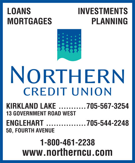Northern Credit Union (705-567-3254) - Display Ad - INVESTMENTS LOANS MORTGAGES PLANNING KIRKLAND LAKE ...........705-567-3254 13 GOVERNMENT ROAD WEST ENGLEHART................705-544-2248 50, FOURTH AVENUE 1-800-461-2238 www.northerncu.com