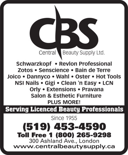 Central Beauty Supply Ltd (519-453-4590) - Display Ad - (519) 453-4590 Beauty Supply Ltd. Toll Free 1 (800) 265-9298 300 Ashland Ave., London www.centralbeautysupply.ca Schwarzkopf RevlonProfessional Zotos Senscience BaindeTerre Joico Dannyco Wahl Oster HotTools NSINails Gigi Clean'nEasy LCN Orly Extensions   Pravana Salon&EstheticFurniture PLUSMORE! Serving Licenced Beauty Professionals Since 1955 (519) 453-4590 Toll Free 1 (800) 265-9298 300 Ashland Ave., London www.centralbeautysupply.ca Beauty Supply Ltd. Schwarzkopf RevlonProfessional Zotos Senscience BaindeTerre Joico Dannyco Wahl Oster HotTools NSINails Gigi Clean'nEasy LCN Orly Extensions   Pravana Salon&EstheticFurniture PLUSMORE! Serving Licenced Beauty Professionals Since 1955