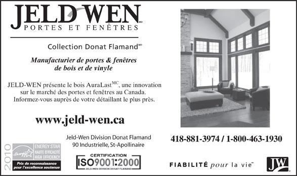 Jeld-Wen Division Donat Flamand (418-881-3974) - Display Ad - MD PORTES ET FENÊTRES MD Collection Donat Flamand Manufacturier de portes & fenêtres de bois et de vinyle MC JELD-WEN présente le bois AuraLast, une innovation sur le marché des portes et fenêtres au Canada. Informez-vous auprès de votre détaillant le plus près. www.jeld-wen.ca Jeld-Wen Division Donat Flamand 418-881-3974 / 1-800-463-1930 90 Industrielle, St-Apollinaire MD FIABILITÉ la vie pour MC MD PORTES ET FENTRES MD Collection Donat Flamand Manufacturier de portes & fentres de bois et de vinyle MC JELD-WEN prsente le bois AuraLast, une innovation sur le march des portes et fentres au Canada. Informez-vous auprs de votre dtaillant le plus prs. www.jeld-wen.ca Jeld-Wen Division Donat Flamand 418-881-3974 / 1-800-463-1930 90 Industrielle, St-Apollinaire MD FIABILIT la vie pour MC  MD PORTES ET FENÊTRES MD Collection Donat Flamand Manufacturier de portes & fenêtres de bois et de vinyle MC JELD-WEN présente le bois AuraLast, une innovation sur le marché des portes et fenêtres au Canada. Informez-vous auprès de votre détaillant le plus près. www.jeld-wen.ca Jeld-Wen Division Donat Flamand 418-881-3974 / 1-800-463-1930 90 Industrielle, St-Apollinaire MD FIABILITÉ la vie pour MC  MD PORTES ET FENÊTRES MD Collection Donat Flamand Manufacturier de portes & fenêtres de bois et de vinyle MC JELD-WEN présente le bois AuraLast, une innovation sur le marché des portes et fenêtres au Canada. Informez-vous auprès de votre détaillant le plus près. www.jeld-wen.ca Jeld-Wen Division Donat Flamand 418-881-3974 / 1-800-463-1930 90 Industrielle, St-Apollinaire MD FIABILITÉ la vie pour MC  MD PORTES ET FENTRES MD Collection Donat Flamand Manufacturier de portes & fentres de bois et de vinyle MC JELD-WEN prsente le bois AuraLast, une innovation sur le march des portes et fentres au Canada. Informez-vous auprs de votre dtaillant le plus prs. www.jeld-wen.ca Jeld-Wen Division Donat Flamand 418-881-3974 / 1-800-463-1930 90 Indu