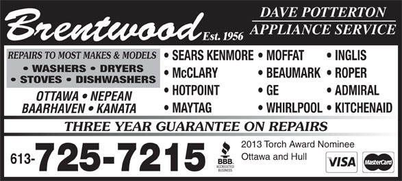 Brentwood Appliance Service (613-725-7215) - Display Ad - HOTPOINT GE ADMIRAL Brentwood Est. 1956 OTTAWA   NEPEAN MAYTAG WHIRLPOOL  KITCHENAID BAARHAVEN   KANATA THREE YEAR GUARANTEE ON REPAIRS 2013 Torch Award Nominee Ottawa and Hull 613- 725-7215 DAVE POTTERTON APPLIANCE SERVICE REPAIRS TO MOST MAKES & MODELS SEARS KENMORE  MOFFAT INGLIS WASHERS   DRYERS McCLARY BEAUMARK  ROPER STOVES   DISHWASHERS