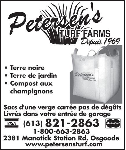 Petersen's Turf Farms (613-821-2863) - Display Ad - TURF FARMSTURF FARMS DepuisDepuis1969 Terre noire Terre de jardin Compost aux champignons Sacs d'une verge carrée pas de dégâtsSacs d'une verge carrée pas de dégâtsSacs d'une verge carrée pas de dégâts Livrés dans votre entrée de garage (613) 821-2863 1-800-663-2863 2381 Manotick Station Rd. Osgoode2381 Manotick Station Rd. Osgoode2381 Manotick Station Rd. Osgoode www.petersensturf.com TURF FARMSTURF FARMS DepuisDepuis1969 Terre noire Terre de jardin Compost aux champignons Sacs d'une verge carrée pas de dégâtsSacs d'une verge carrée pas de dégâtsSacs d'une verge carrée pas de dégâts Livrés dans votre entrée de garage (613) 821-2863 1-800-663-2863 2381 Manotick Station Rd. Osgoode2381 Manotick Station Rd. Osgoode2381 Manotick Station Rd. Osgoode www.petersensturf.com