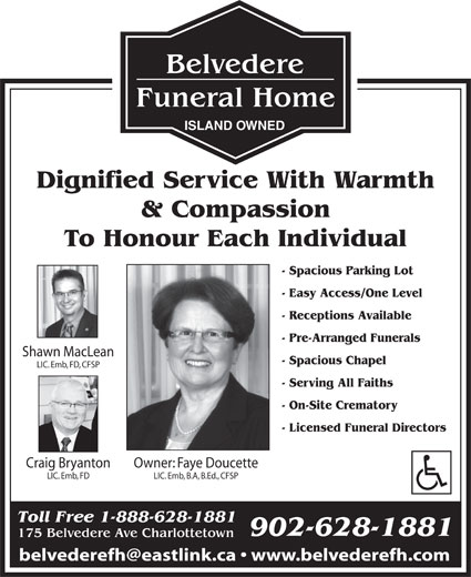 Belvedere Funeral Home (902-628-1881) - Display Ad - LIC. Emb, FD, CFSP - Serving All Faiths - On-Site Crematory - Licensed Funeral Directors Owner: Faye DoucetteCraig Bryanton LIC. Emb, B.A, B.Ed., CFSPLIC. Emb, FD Toll Free 1-888-628-1881 902-628-1881 175 Belvedere Ave Charlottetown ISLAND OWNED Dignified Service With Warmth & Compassion To Honour Each Individual - Spacious Parking Lot - Easy Access/One Level - Receptions Available - Pre-Arranged Funerals Shawn MacLean - Spacious Chapel
