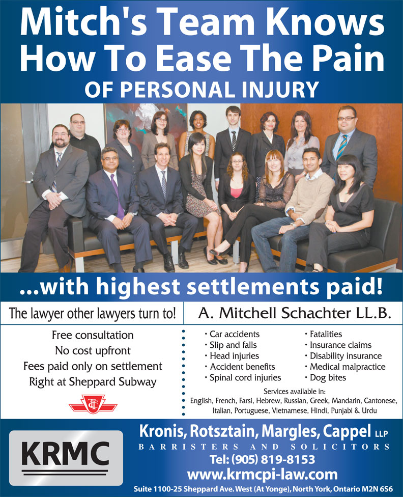 Kronis Rotsztain Margles Cappel LLP (905-819-8153) - Display Ad - Mitch's Team Knows How To Ease The Pain OF PERSONAL INJURY ...with highest settlements paid! A. Mitchell Schachter LL.B. The lawyer other lawyers turn to! Car accidents Fatalities Free consultation Slip and falls Insurance claims No cost upfront Head injuries Disability insurance Accident benefits Medical malpractice Fees paid only on settlement Spinal cord injuries Dog bites Right at Sheppard Subway Services available in: English, French, Farsi, Hebrew, Russian, Greek, Mandarin, Cantonese, Italian, Portuguese, Vietnamese, Hindi, Punjabi & Urdu Kronis, Rotsztain, Margles, Cappel LLP BARRISTERS AND SOLICITORS Tel: 905 819-8153 www.krmcpi-law.com Suite 1100-25 Sheppard Ave. West (At Yonge), North York, Ontario M2N 6S6