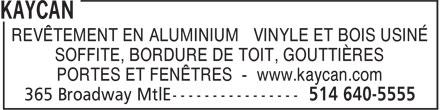 Kaycan (514-640-5555) - Annonce illustrée======= - REVÊTEMENT EN ALUMINIUM VINYLE ET BOIS USINÉ SOFFITE, BORDURE DE TOIT, GOUTTIÈRES PORTES ET FENÊTRES - www.kaycan.com  REVÊTEMENT EN ALUMINIUM VINYLE ET BOIS USINÉ SOFFITE, BORDURE DE TOIT, GOUTTIÈRES PORTES ET FENÊTRES - www.kaycan.com