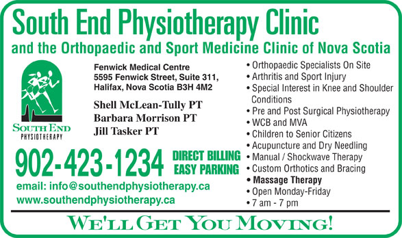 South End Physiotherapy Clinic Ltd (902-423-1234) - Display Ad - and the Orthopaedic and Sport Medicine Clinic of Nova Scotia Orthopaedic Specialists On Site Fenwick Medical Centre Arthritis and Sport Injury 5595 Fenwick Street, Suite 311, Halifax, Nova Scotia B3H 4M2 Special Interest in Knee and Shoulder Conditions Shell McLean-Tully PT Pre and Post Surgical Physiotherapy Barbara Morrison PT WCB and MVA Jill Tasker PT Children to Senior Citizens Acupuncture and Dry Needling Manual / Shockwave Therapy DIRECT BILLING Custom Orthotics and Bracing EASY PARKING 902- 423 -1234 Massage Therapy Open Monday-Friday www.southendphysiotherapy.ca 7 am - 7 pm We ll Get You Moving!