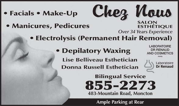 Chez Nous Salon Esthetique (506-855-2273) - Annonce illustrée======= - Facials   Make-Up Manicures, Pedicures Over 34 Years Experience Electrolysis (Permanent Hair Removal) LABORATOIRE DR RENAUD Depilatory Waxing AND COSMETICS Lise Belliveau Esthetician Donna Russell Esthetician Bilingual Service 855-2273 483-Mountain Road, Moncton Ample Parking at Rear