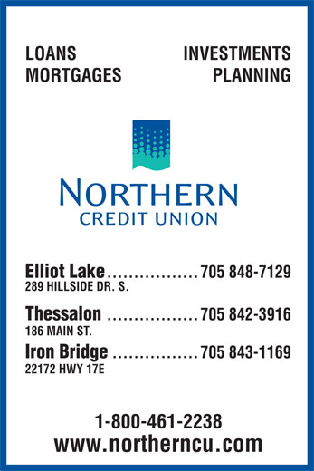 Northern Credit Union Limited (705-848-7129) - Annonce illustrée======= - LOANS INVESTMENTS MORTGAGES PLANNING Elliot Lake .................705 848-7129 289 HILLSIDE DR. S. Thessalon .................705 842-3916 186 MAIN ST. Iron Bridge ................705 843-1169 22172 HWY 17E 1-800-461-2238 www.northerncu.com