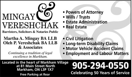 Mingay & Vereshchak (905-294-0550) - Annonce illustrée======= - MINGAY VERESHCHAK  Barristers  Solicitors  & Notaries Public Martha A. Mingay BA LLB Oleh P. Vereshchak BA LLB & Associates Continuing a tradition of legal excellence in Markham.  Powers of Attorney  Wills / Trusts  Estate Administration  Real Estate  Civil Litigation  Long-term Disability Claims  Motor Vehicle Accident Claims  Employment and Labour Matters Located in the heart of Markham Village at 81 Main Street North Markham, ON L3P 1X7 Free Parking at Rear 905 294-0550 Celebrating 50 Years of Service